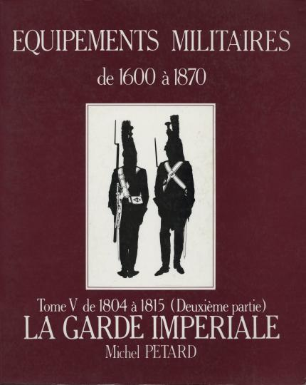 Equipements militaires: 1804 to 1815, tome v(garde imperiale) michel petard