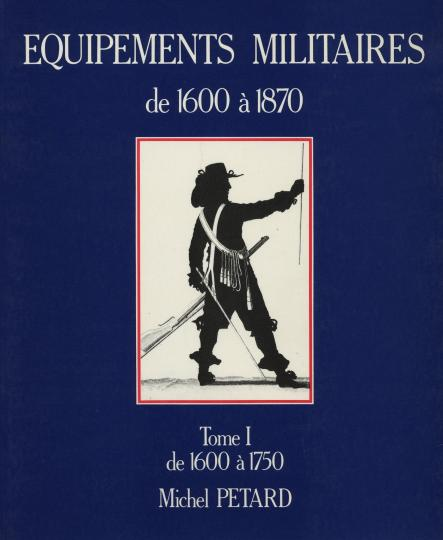 Equipements militaires: 1600 to 1750, tome I michel petard